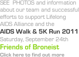 SEE  PHOTOS and information about our team and successful efforts to support Lifelong AIDS Alliance and the  AIDS Walk & 5K Run 2011 Saturday, September 24th Friends of Broneist Click here to find out more